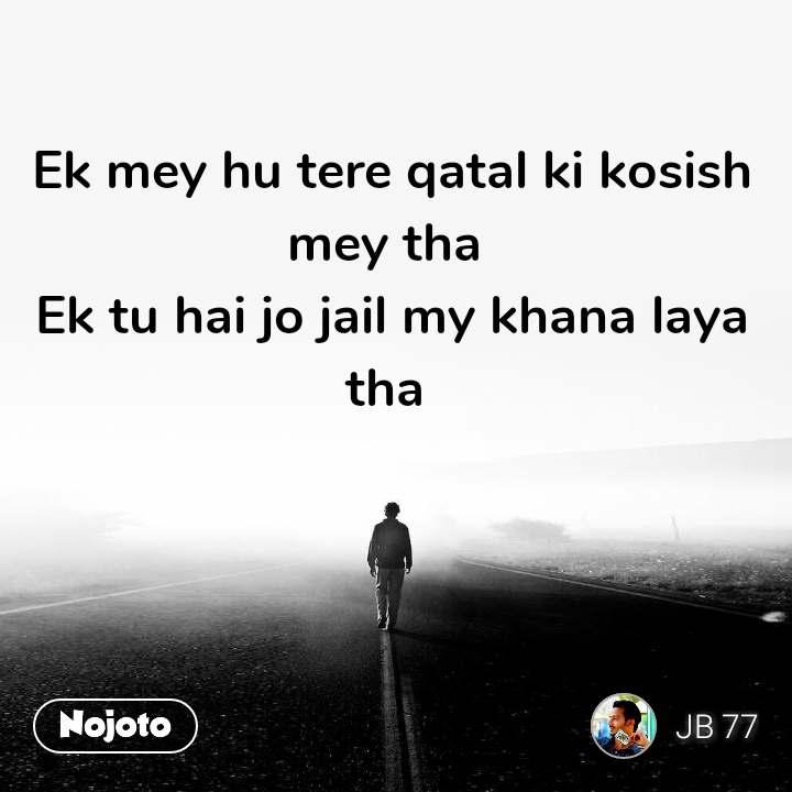 Ek mey hu tere qatal ki kosish mey tha  Ek tu hai jo jail my khana laya tha  #NojotoQuote