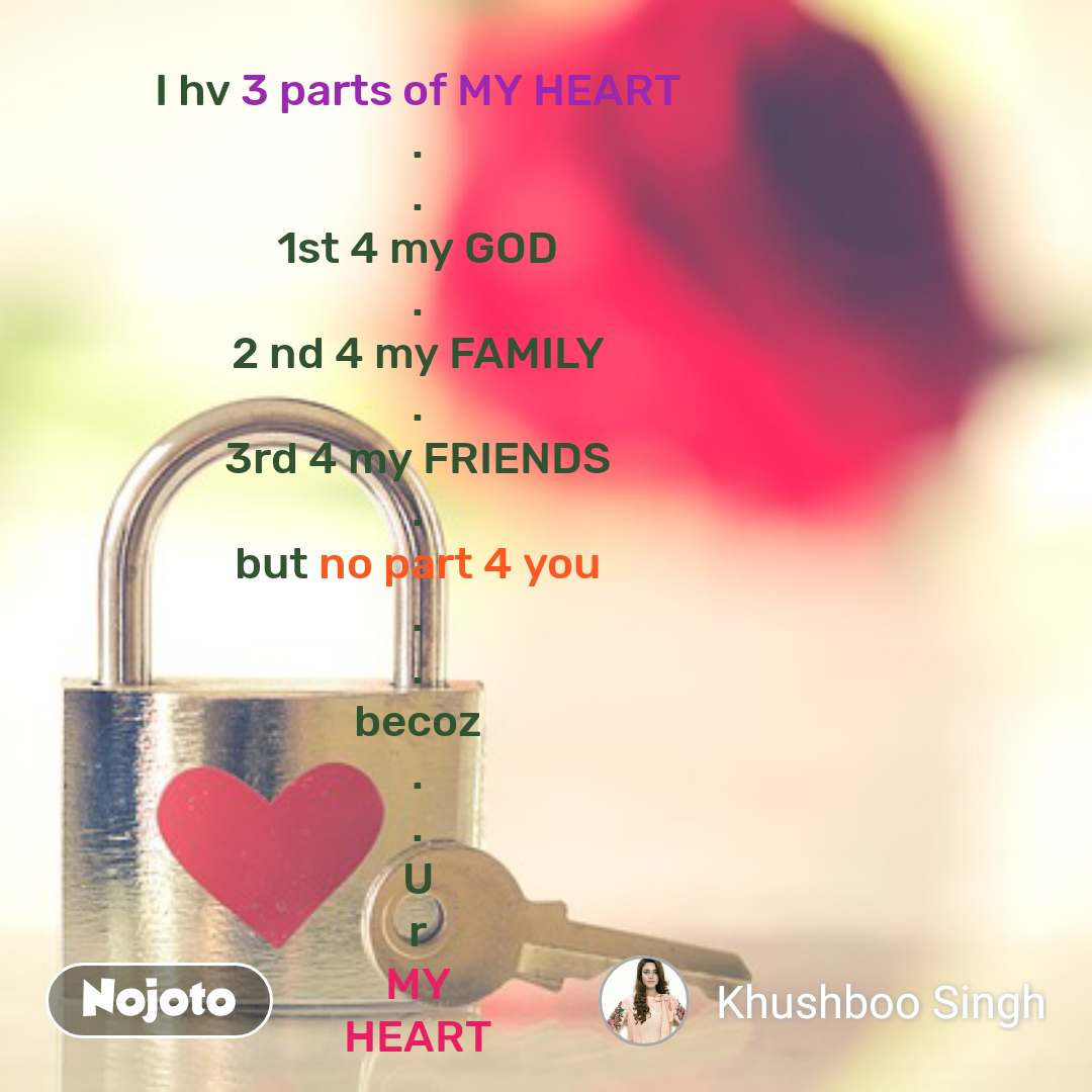 I hv 3 parts of MY HEART . . 1st 4 my GOD . 2 nd 4 my FAMILY . 3rd 4 my FRIENDS . but no part 4 you . . becoz . . U r MY HEART #NojotoQuote