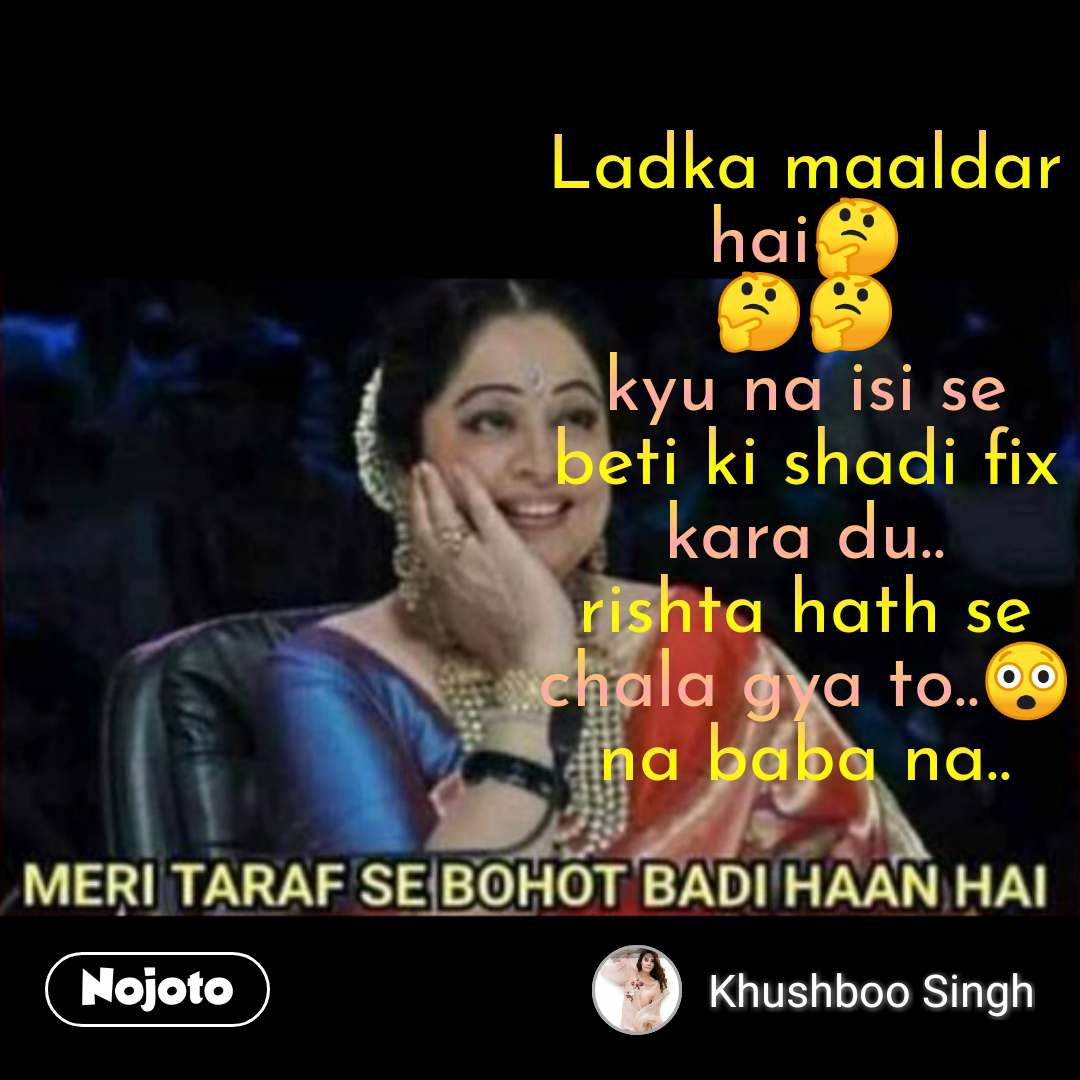 Hindi Memes Ladka maaldar hai🤔 🤔🤔 kyu na isi se beti ki shadi fix kara du.. rishta hath se chala gya to..😲 na baba na.. #NojotoQuote