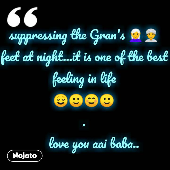 suppressing the Gran's 🧝👳 feet at night...it is one of the best feeling in life 😌🙂☺️🙂 .       love you aai baba.. #NojotoQuote