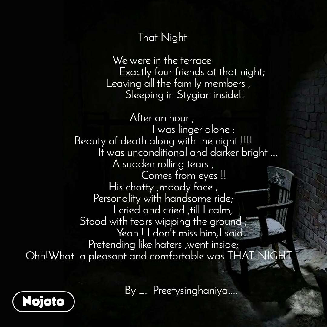 That Night       We were in the terrace                       Exactly four friends at that night;            Leaving all the family members ,                 Sleeping in Stygian inside!!  After an hour ,                        I was linger alone : Beauty of death along with the night !!!!                   It was unconditional and darker bright ... A sudden rolling tears ,                Comes from eyes !! His chatty ,moody face ; Personality with handsome ride;        I cried and cried ,till I calm, Stood with tears wipping the ground ;              Yeah ! I don't miss him;I said  Pretending like haters ,went inside; Ohh!What  a pleasant and comfortable was THAT NIGHT....                       By _.  Preetysinghaniya....