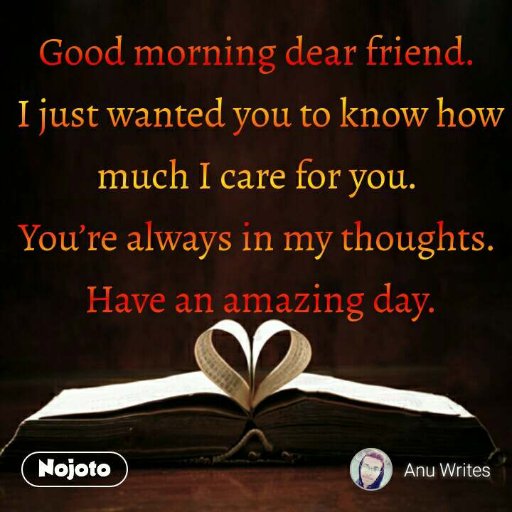 Good morning dear friend.  I just wanted you to know how much I care for you.  You're always in my thoughts.  Have an amazing day. #NojotoQuote