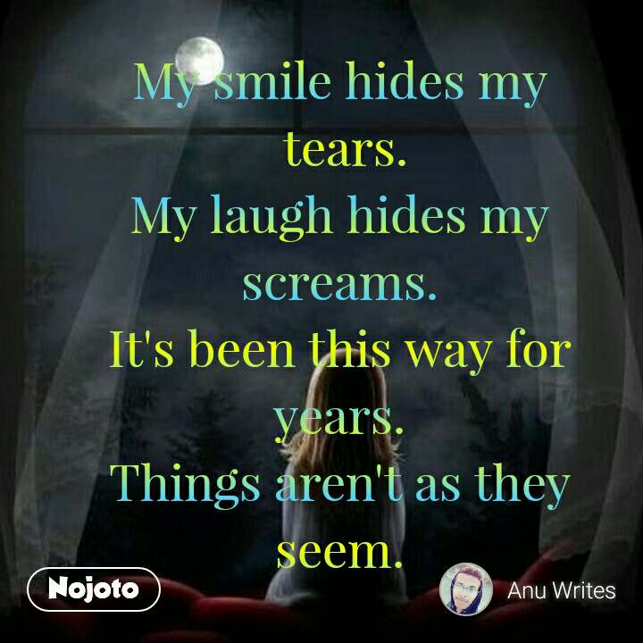 My smile hides my  tears. My laugh hides my screams. It's been this way for years. Things aren't as they seem. #NojotoQuote
