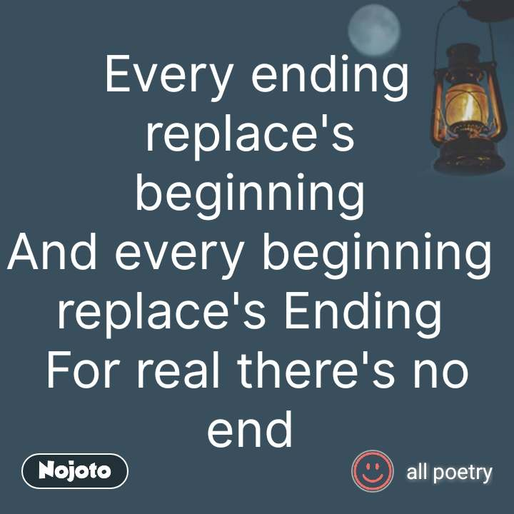 Every ending replace's  beginning  And every beginning  replace's Ending  For real there's no end  #NojotoQuote