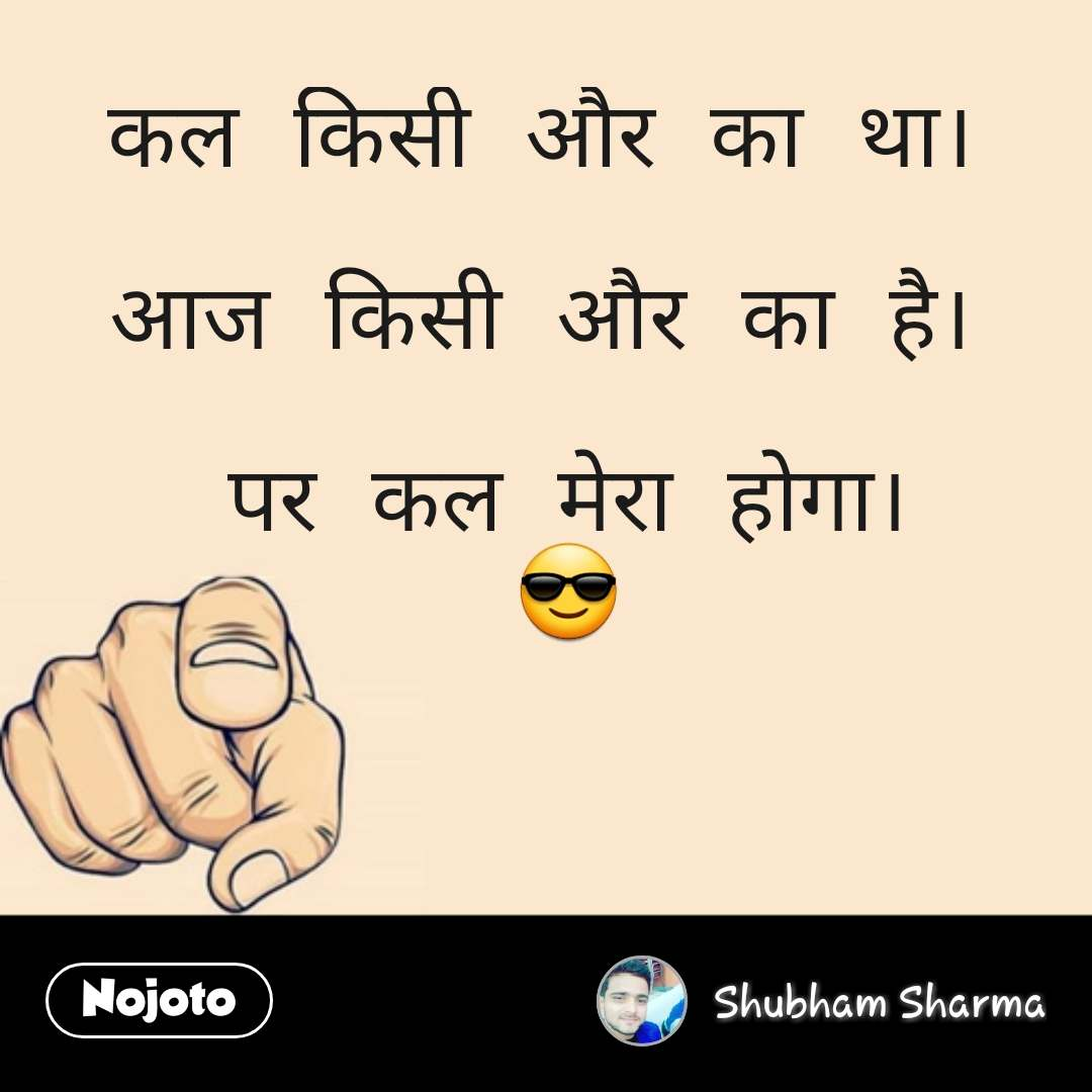Quotes on world कल किसी और का था।   आज किसी और का है।   पर कल मेरा होगा। 😎 #NojotoQuote