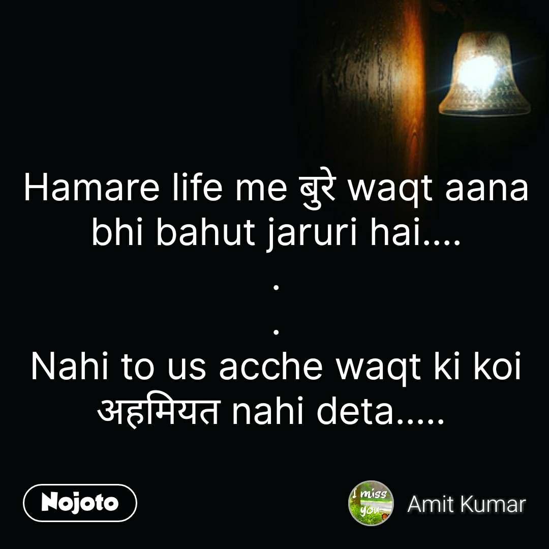 night quotes in hindi Hamare life me बुरे waqt aana bhi bahut jaruri hai.... . . Nahi to us acche waqt ki koi अहमियत nahi deta.....  #NojotoQuote