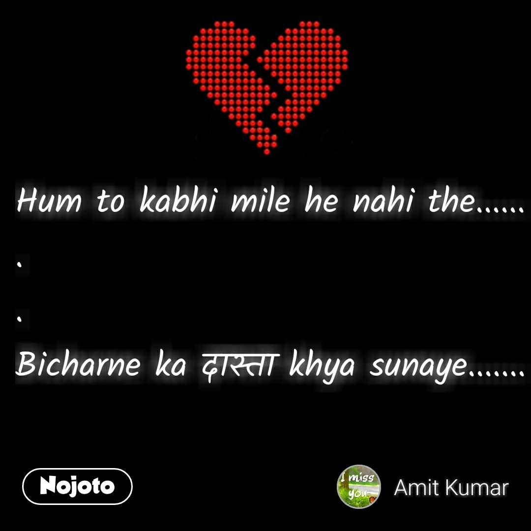 Break up quotes Hum to kabhi mile he nahi the...... . . Bicharne ka दास्ता khya sunaye.......  #NojotoQuote