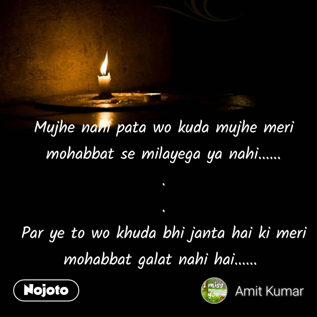 Mujhe nahi pata wo kuda mujhe meri mohabbat se milayega ya nahi...... . . Par ye to wo khuda bhi janta hai ki meri mohabbat galat nahi hai......  #NojotoQuote