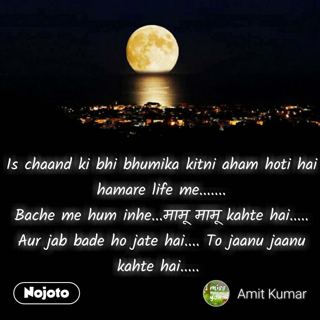Moon quotes in hindi Is chaand ki bhi bhumika kitni aham hoti hai hamare life me....... Bache me hum inhe...मामू मामू kahte hai..... Aur jab bade ho jate hai.... To jaanu jaanu kahte hai.....  #NojotoQuote