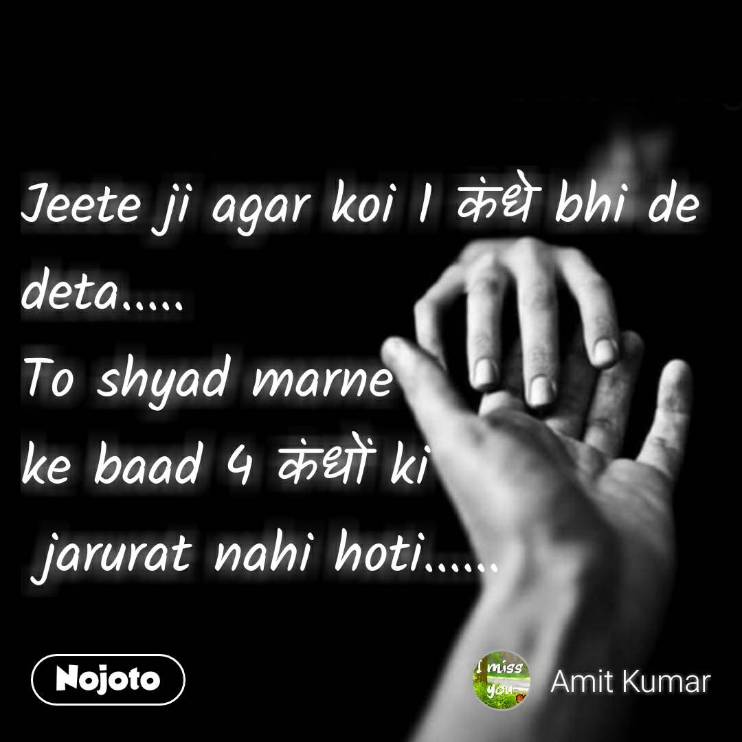 Love quotes in hindi Jeete ji agar koi 1 कंधे bhi de deta..... To shyad marne  ke baad 4 कंधों ki  jarurat nahi hoti......  #NojotoQuote
