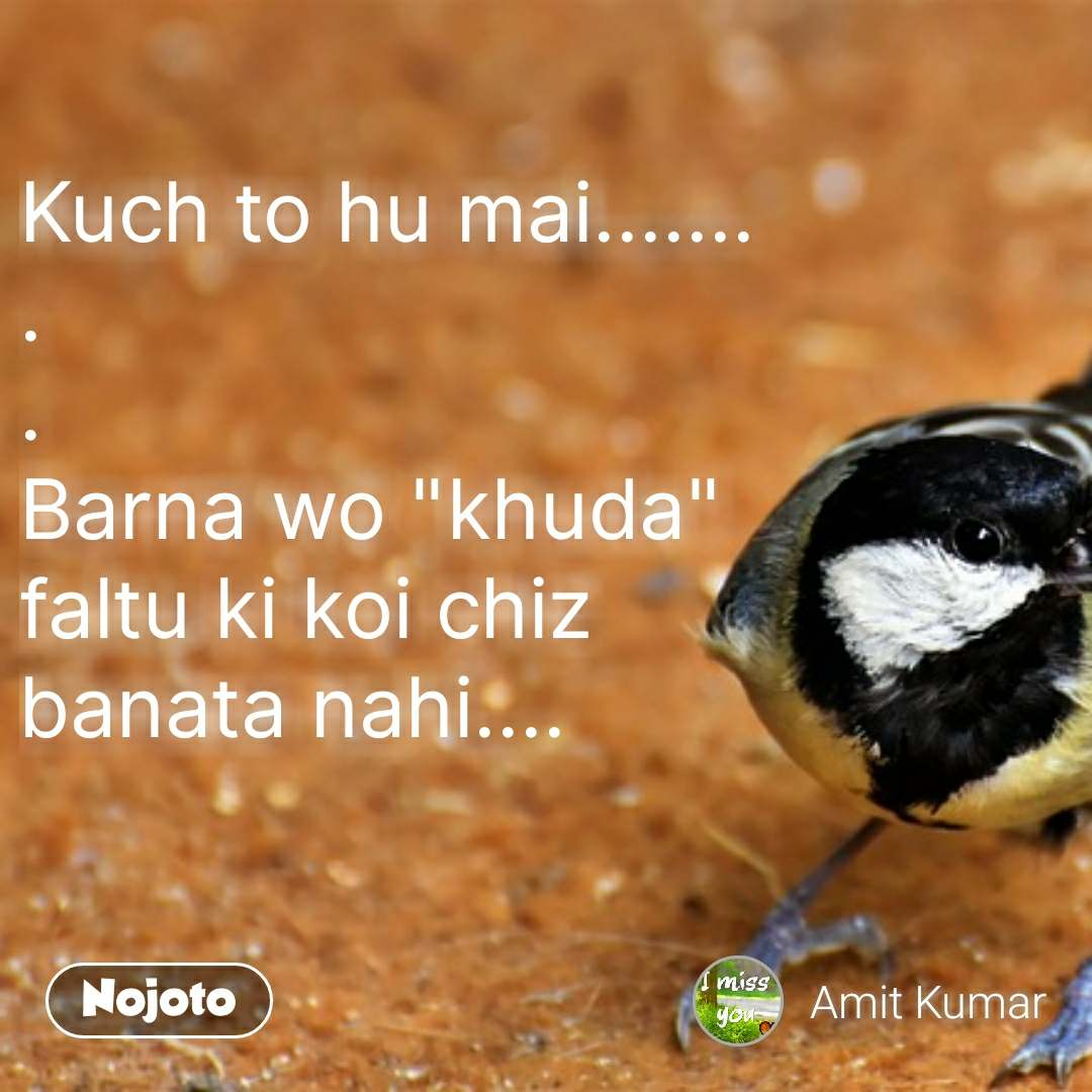"Kuch to hu mai....... . . Barna wo ""khuda"" faltu ki koi chiz banata nahi....  #NojotoQuote"