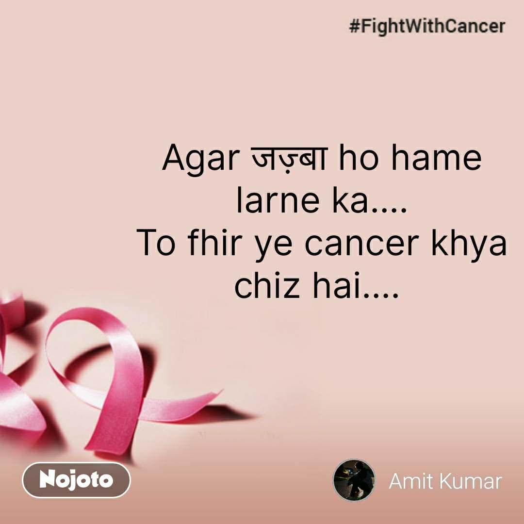 Cancer quotes in hindi  Agar जज़्बा ho hame larne ka.... To fhir ye cancer khya chiz hai....  #NojotoQuote
