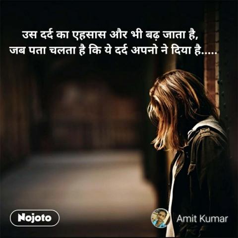 उस दर्द का एहसास और भी बढ़ जाता है,   जब पता चलता है कि ये दर्द अपनो ने दिया है.....