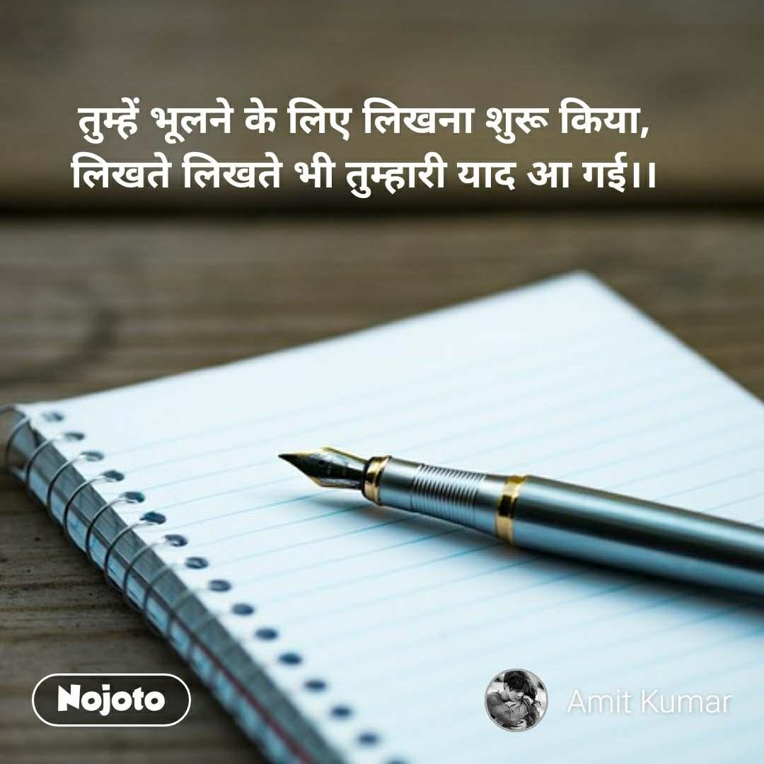 तुम्हें भूलने के लिए लिखना शुरू किया, लिखते लिखते भी तुम्हारी याद आ गई।।