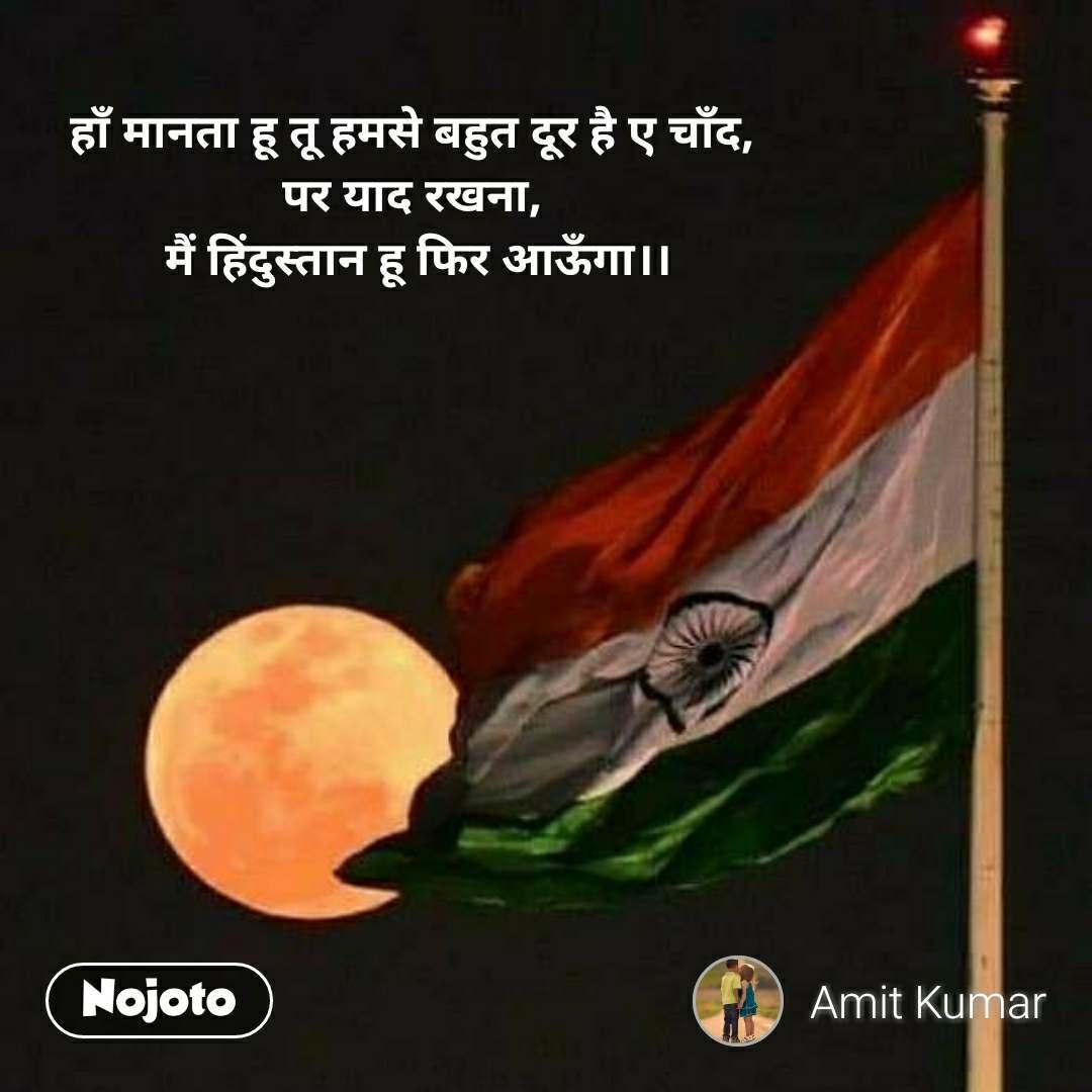 हाँ मानता हू तू हमसे बहुत दूर है ए चाँद,  पर याद रखना,  मैं हिंदुस्तान हू फिर आऊँगा।।