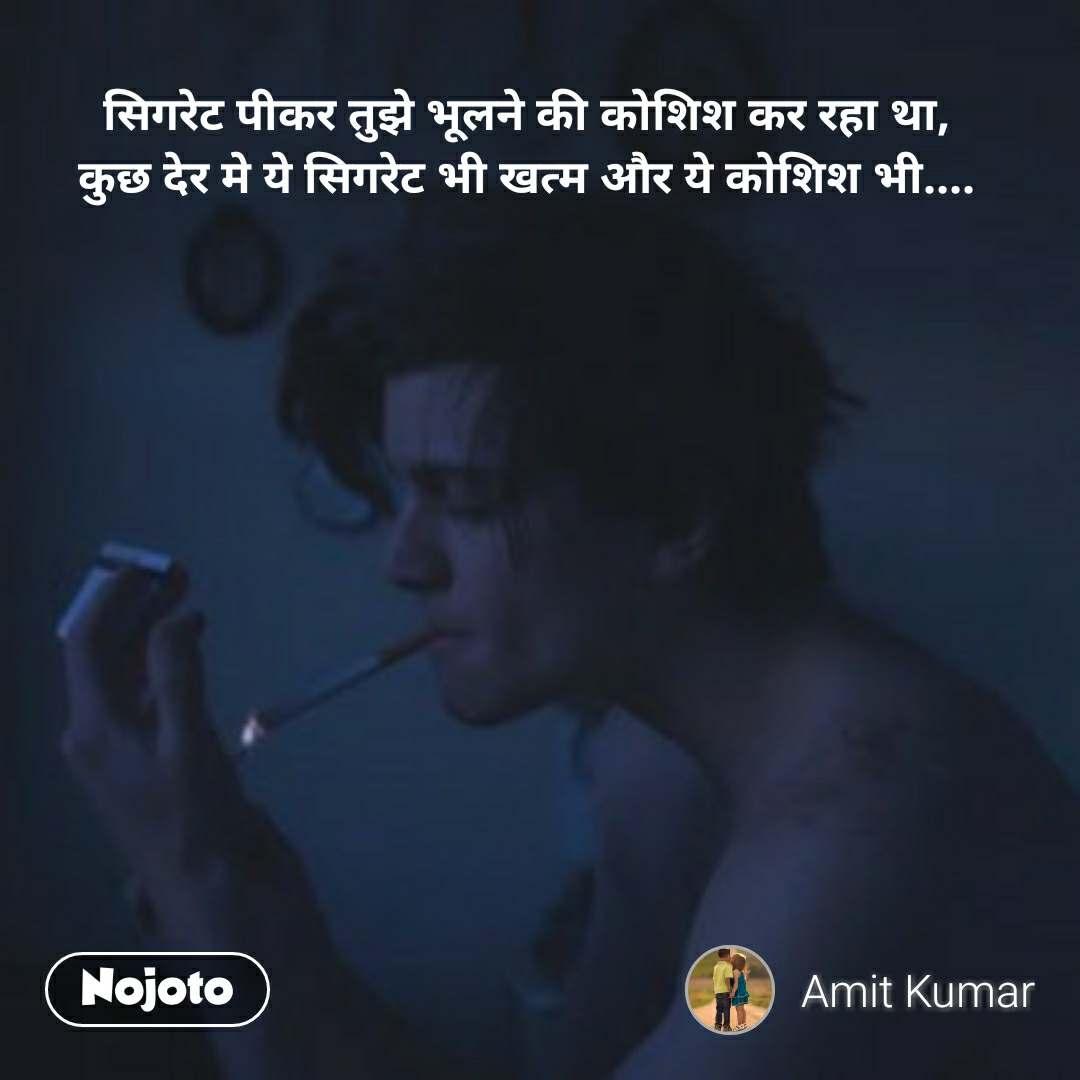 सिगरेट पीकर तुझे भूलने की कोशिश कर रहा था, कुछ देर मे ये सिगरेट भी खत्म और ये कोशिश भी....