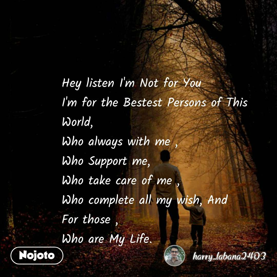 Hey listen I'm Not for You  I'm for the Bestest Persons of This World, Who always with me , Who Support me, Who take care of me , Who complete all my wish, And  For those ,  Who are My Life.