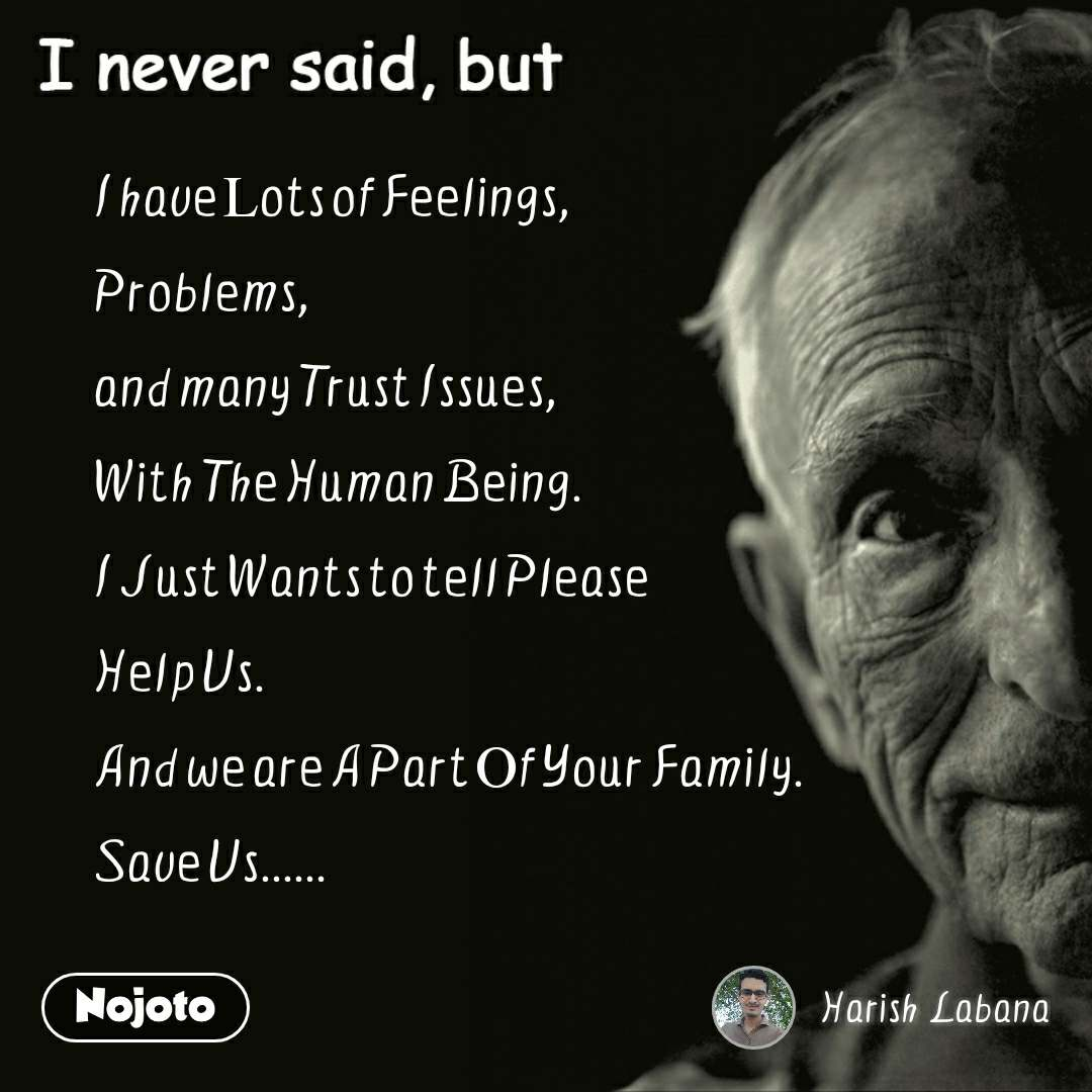 I never said, but I have Lots of Feelings, Problems, and many Trust Issues,  With The Human Being. I Just Wants to tell Please  Help Us. And we are A Part Of Your Family. Save Us......