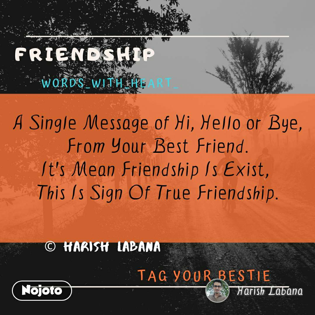 A Single Message of Hi, Hello or Bye, From Your Best Friend. It's Mean Friendship Is Exist,  This Is Sign Of True Friendship.