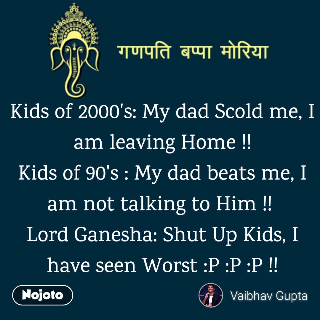 Kids of 2000's: My dad Scold me, I am leaving Home !! Kids of 90's : My dad beats me, I am not talking to Him !!  Lord Ganesha: Shut Up Kids, I have seen Worst :P :P :P !!