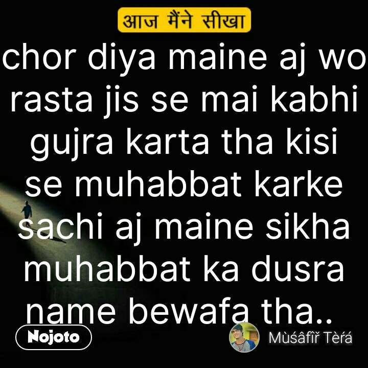 Chhod Diya Wo Rasta Chor Diya Maine Aj Wo Rasta Jis Se Mai Kabhi G