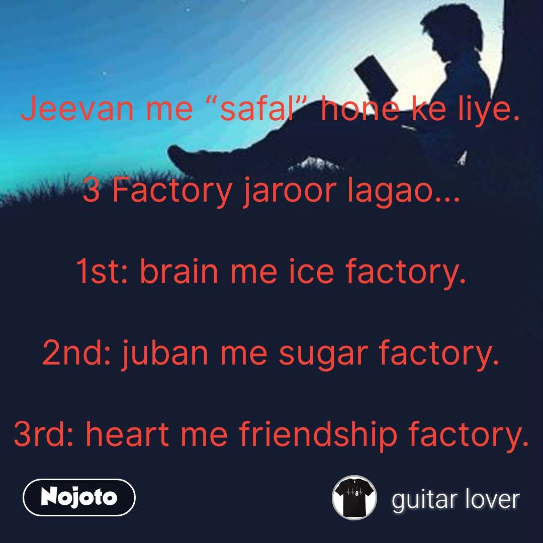 "Jeevan me ""safal"" hone ke liye.  3 Factory jaroor lagao…  1st: brain me ice factory.  2nd: juban me sugar factory.  3rd: heart me friendship factory. #NojotoQuote"