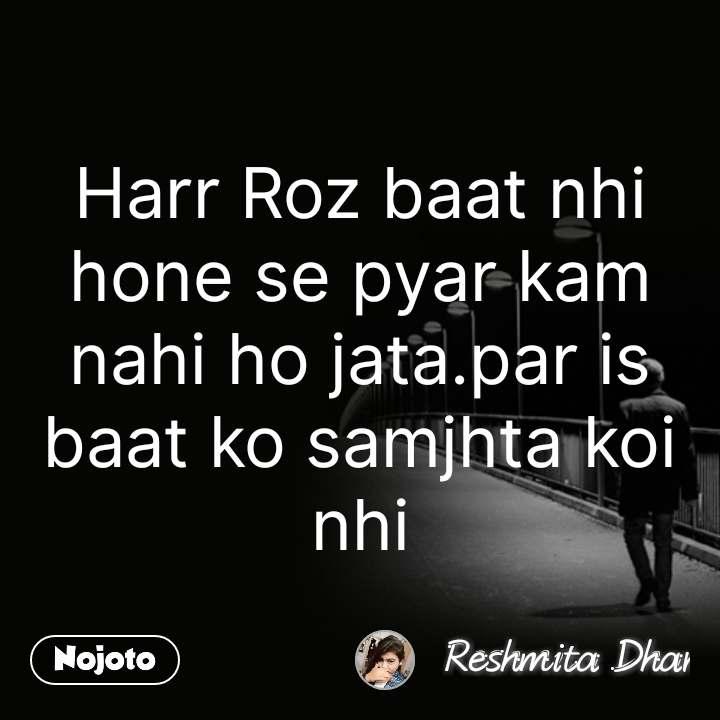Harr Roz baat nhi hone se pyar kam nahi ho jata.par is baat ko samjhta koi nhi #NojotoQuote