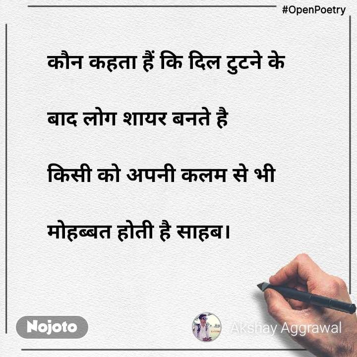 #OpenPoetry कौन कहता हैं कि दिल टुटने के   बाद लोग शायर बनते है          किसी को अपनी कलम से भी   मोहब्बत होती है साहब।