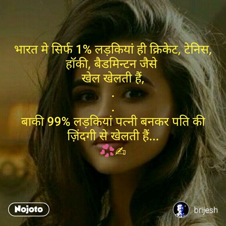 भारत मे सिर्फ 1% लड़कियां ही क्रिकेट, टेनिस, हॉकी, बैडमिन्टन जैसे  खेल खेलती हैं, . . बाकी 99% लड़कियां पत्नी बनकर पति की ज़िंदगी से खेलती हैं... 💞✍