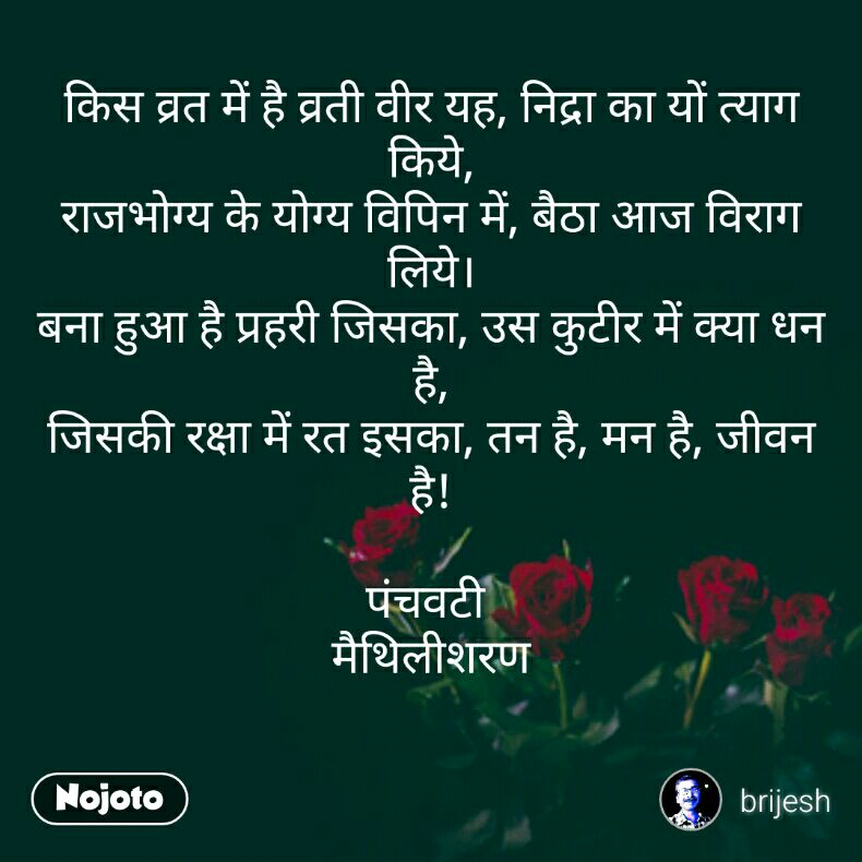 किस व्रत में है व्रती वीर यह, निद्रा का यों त्याग किये, राजभोग्य के योग्य विपिन में, बैठा आज विराग लिये। बना हुआ है प्रहरी जिसका, उस कुटीर में क्या धन है, जिसकी रक्षा में रत इसका, तन है, मन है, जीवन है!  पंचवटी  मैथिलीशरण