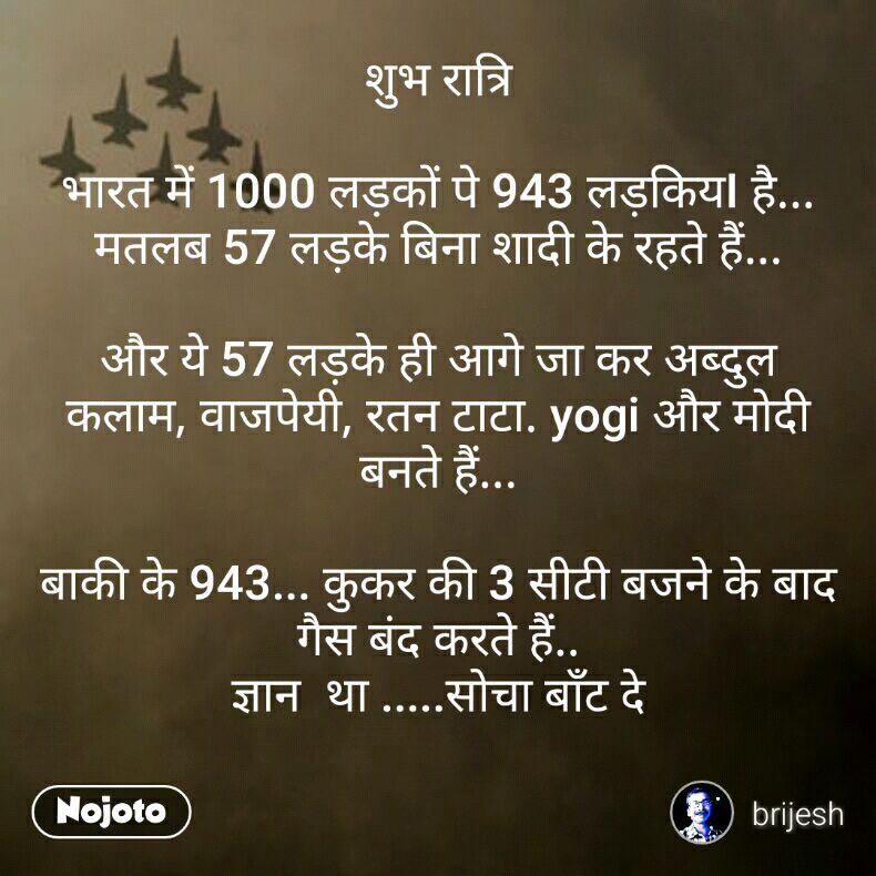 शुभ रात्रि  भारत में 1000 लड़कों पे 943 लड़कियI है... मतलब 57 लड़के बिना शादी के रहते हैं...  और ये 57 लड़के ही आगे जा कर अब्दुल कलाम, वाजपेयी, रतन टाटा. yogi और मोदी बनते हैं...  बाकी के 943... कुकर की 3 सीटी बजने के बाद गैस बंद करते हैं.. ज्ञान  था .....सोचा बाँट दे