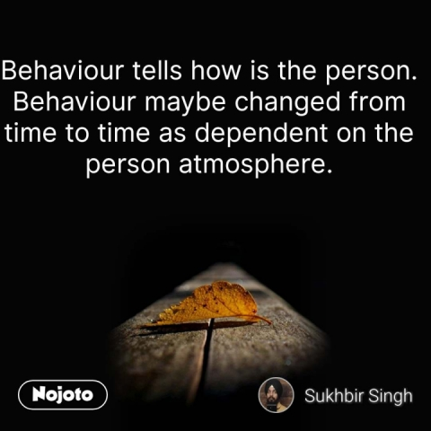 Behaviour tells how is the person. Behaviour maybe changed from time to time as dependent on the person atmosphere. #NojotoQuote