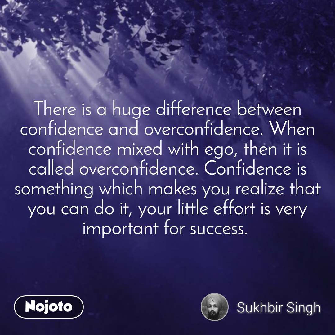 There is a huge difference between confidence and overconfidence. When confidence mixed with ego, then it is called overconfidence. Confidence is something which makes you realize that you can do it, your little effort is very important for success.