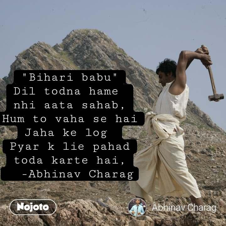 """""""Bihari babu"""" Dil todna hame  nhi aata sahab, Hum to vaha se hai Jaha ke log  Pyar k lie pahad toda karte hai,   -Abhinav Charag"""