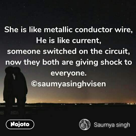 She is like metallic conductor wire, He is like current, someone switched on the circuit, now they both are giving shock to everyone. ©saumyasinghvisen #NojotoQuote