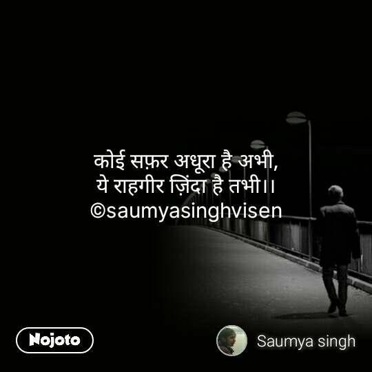 कोई सफ़र अधूरा है अभी, ये राहगीर ज़िंदा है तभी।। ©saumyasinghvisen #NojotoQuote