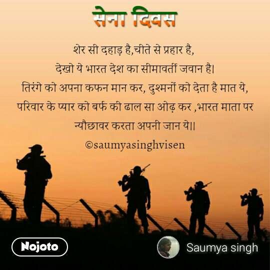 Army day Sena Divas quotes in hindi शेर सी दहाड़ है,चीते से प्रहार है,  देखो ये भारत देश का सीमावर्ती जवान है। तिरंगे को अपना कफन मान कर, दुश्मनों को देता है मात ये, परिवार के प्यार को बर्फ की ढाल सा ओढ़ कर ,भारत माता पर न्यौछावर करता अपनी जान ये।। ©saumyasinghvisen     #NojotoQuote