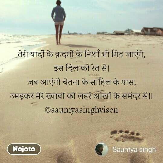 Travel quotes in Hindi तेरी यादों के क़दमों के निशाँ भी मिट जाएंगे, इस दिल की रेत से। जब आएंगी चेतना के साहिल के पास, उमड़कर मेरे ख्वाबों की लहरें आंखों के समंदर से।। ©saumyasinghvisen #NojotoQuote