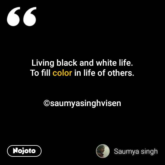 Living black and white life. To fill color in life of others.   ©saumyasinghvisen #NojotoQuote