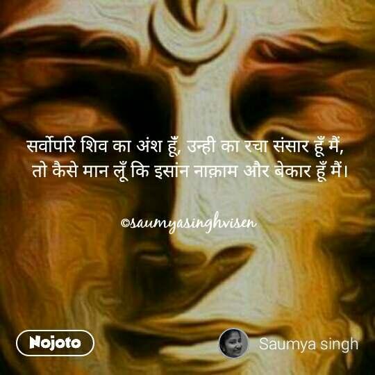 सर्वोपरि शिव का अंश हूँं, उन्ही का रचा संसार हूँ मैं,   तो कैसे मान लूँ कि इसांन नाक़ाम और बेकार हूँ मैं।  ©saumyasinghvisen