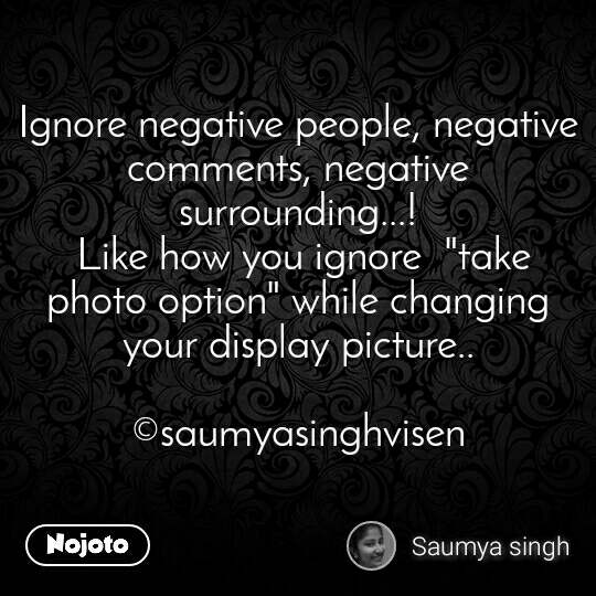 "Ignore negative people, negative comments, negative surrounding...!  Like how you ignore  ""take photo option"" while changing  your display picture..  ©saumyasinghvisen"