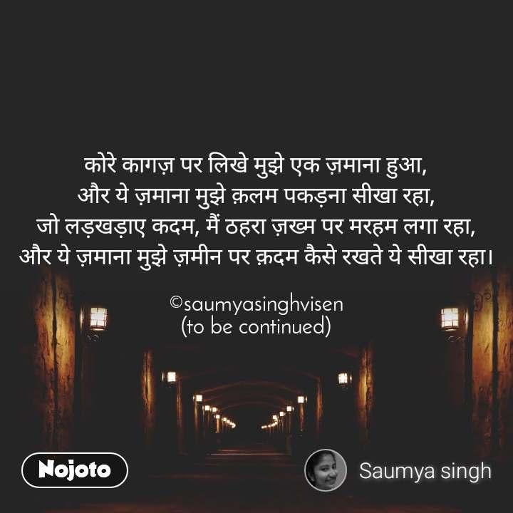 कोरे कागज़ पर लिखे मुझे एक ज़माना हुआ, और ये ज़माना मुझे क़लम पकड़ना सीखा रहा, जो लड़खड़ाए कदम, मैं ठहरा ज़ख्म पर मरहम लगा रहा, और ये ज़माना मुझे ज़मीन पर क़दम कैसे रखते ये सीखा रहा।  ©saumyasinghvisen (to be continued)