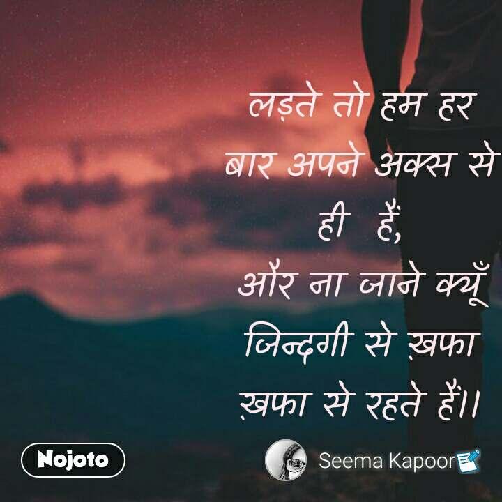 ZIndagi quotes in hindi लड़ते तो हम हर बार अपने अक्स से ही  हैं, और ना जाने क्यूँ जिन्दगी से ख़फा ख़फा से रहते हैं।। #NojotoQuote