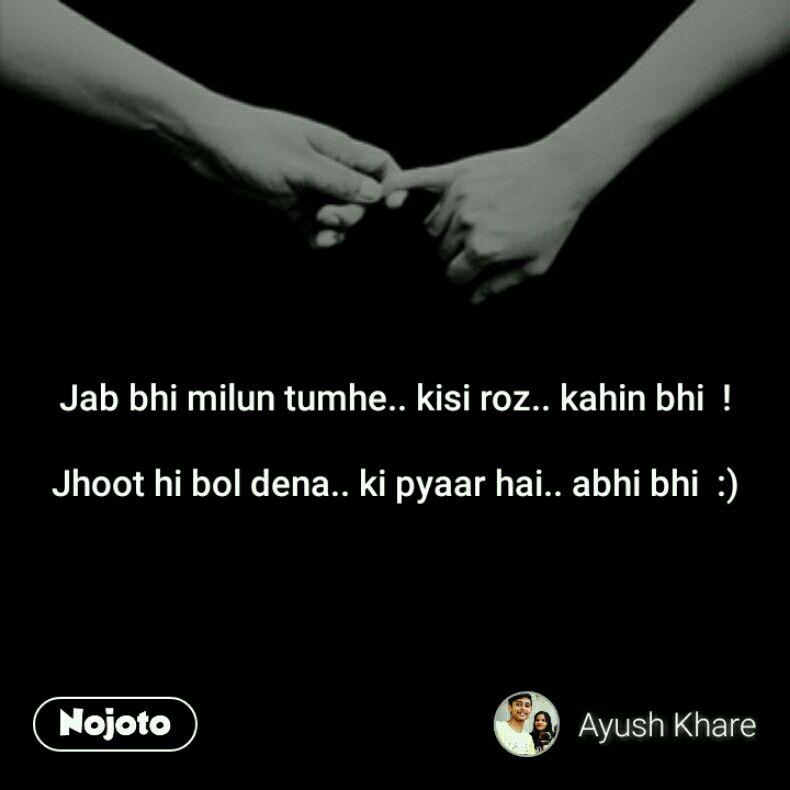 Jab bhi milun tumhe.. kisi roz.. kahin bhi  !  Jhoot hi bol dena.. ki pyaar hai.. abhi bhi  :)