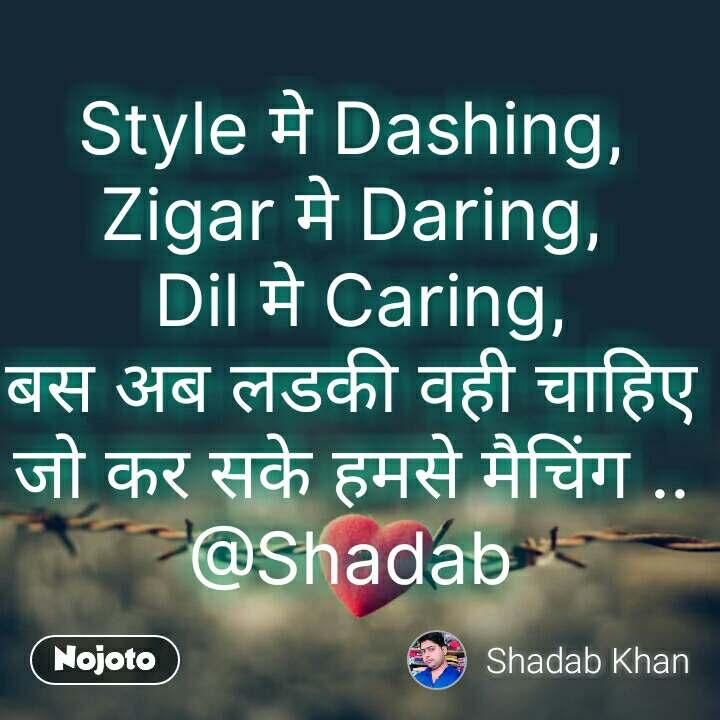 Tum se ek shikayat hai Style मे Dashing, Zigar मे Daring,  Dil मे Caring, बस अब लडकी वही चाहिए जो कर सके हमसे मैचिंग .. @Shadab  #NojotoQuote