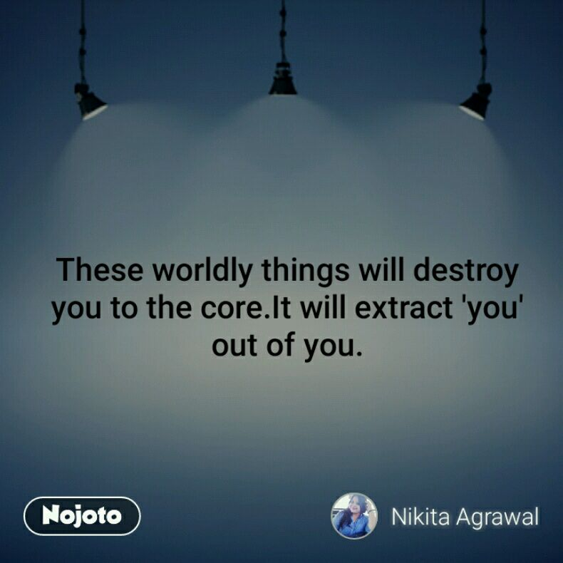 These Worldly Things Will Destroy You To The Coreit Will Extract