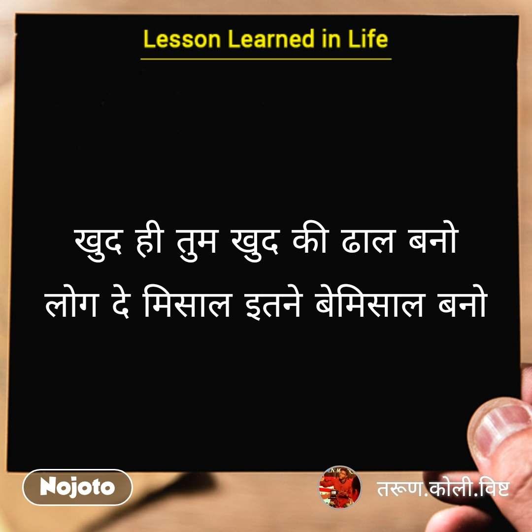 Lessons learned in life खुद ही तुम खुद की ढाल बनो लोग दे मिसाल इतने बेमिसाल बनो #NojotoQuote