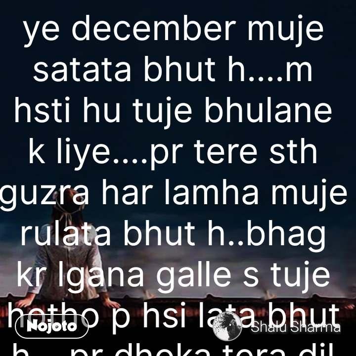 ye december muje satata bhut h....m hsti hu tuje bhulane k liye....pr tere sth guzra har lamha muje rulata bhut h..bhag kr lgana galle s tuje hotho p hsi lata bhut h....pr dhoka tera dil jalata bhut h...bhul jau tuje m beshaq puri jindgi k liye..pr december m tu yaad aata bhut h.. #NojotoQuote