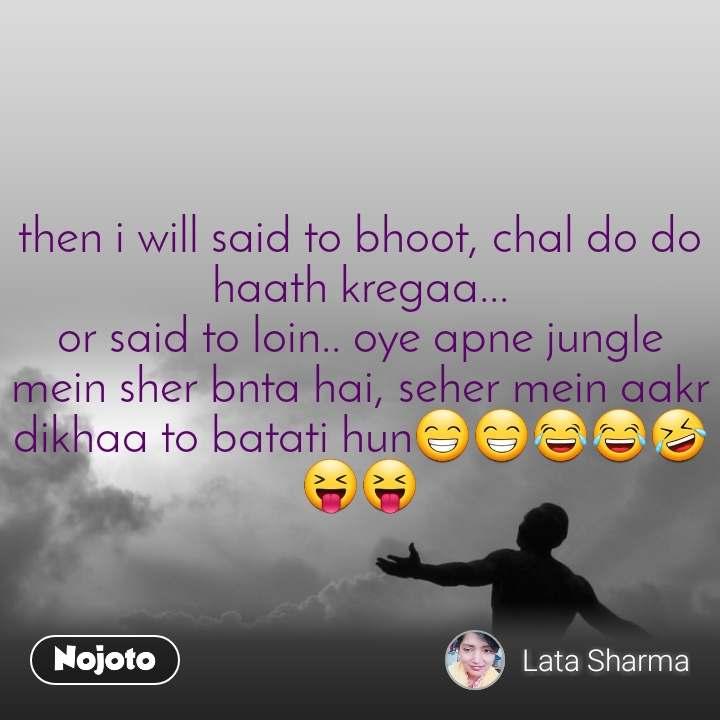 then i will said to bhoot, chal do do haath kregaa... or said to loin.. oye apne jungle mein sher bnta hai, seher mein aakr dikhaa to batati hun😁😁😂😂🤣😝😝