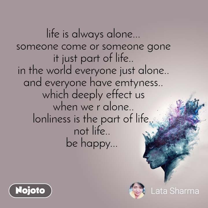 life is always alone... someone come or someone gone it just part of life.. in the world everyone just alone.. and everyone have emtyness.. which deeply effect us when we r alone.. lonliness is the part of life.. not life..  be happy...